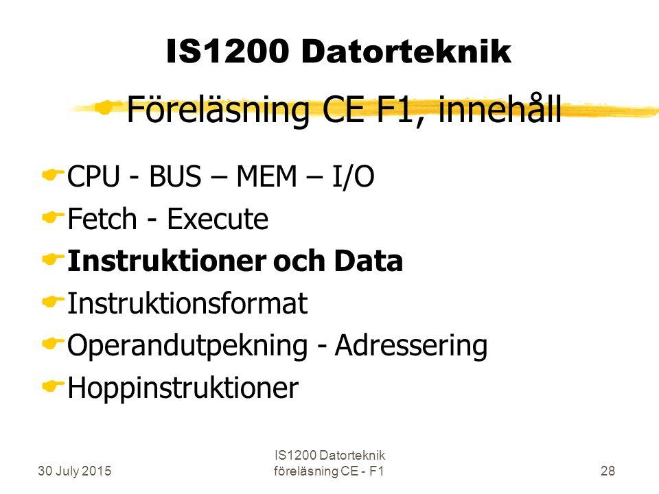 30 July 2015 IS1200 Datorteknik föreläsning CE - F128 IS1200 Datorteknik  Föreläsning CE F1, innehåll  CPU - BUS – MEM – I/O  Fetch - Execute  Instruktioner och Data  Instruktionsformat  Operandutpekning - Adressering  Hoppinstruktioner