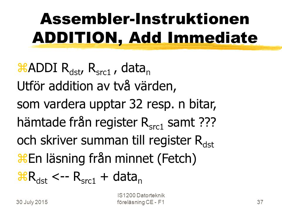 30 July 2015 IS1200 Datorteknik föreläsning CE - F137 Assembler-Instruktionen ADDITION, Add Immediate zADDI R dst, R src1, data n Utför addition av två värden, som vardera upptar 32 resp.