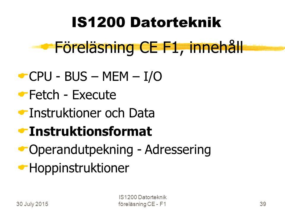 30 July 2015 IS1200 Datorteknik föreläsning CE - F139 IS1200 Datorteknik  Föreläsning CE F1, innehåll  CPU - BUS – MEM – I/O  Fetch - Execute  Instruktioner och Data  Instruktionsformat  Operandutpekning - Adressering  Hoppinstruktioner