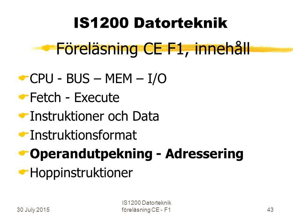 30 July 2015 IS1200 Datorteknik föreläsning CE - F143 IS1200 Datorteknik  Föreläsning CE F1, innehåll  CPU - BUS – MEM – I/O  Fetch - Execute  Instruktioner och Data  Instruktionsformat  Operandutpekning - Adressering  Hoppinstruktioner