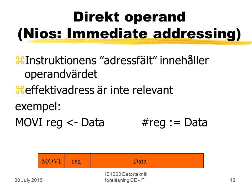 30 July 2015 IS1200 Datorteknik föreläsning CE - F148 Direkt operand (Nios: Immediate addressing) zInstruktionens adressfält innehåller operandvärdet zeffektivadress är inte relevant exempel: MOVI reg <- Data#reg := Data MOVI regData