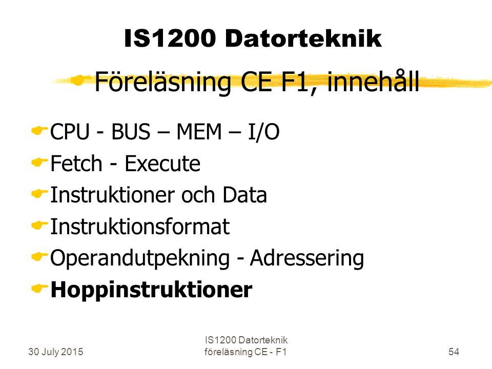 30 July 2015 IS1200 Datorteknik föreläsning CE - F154 IS1200 Datorteknik  Föreläsning CE F1, innehåll  CPU - BUS – MEM – I/O  Fetch - Execute  Instruktioner och Data  Instruktionsformat  Operandutpekning - Adressering  Hoppinstruktioner
