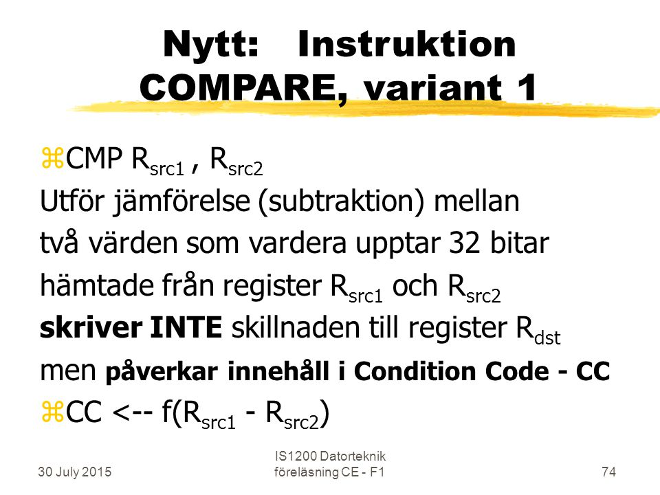 30 July 2015 IS1200 Datorteknik föreläsning CE - F174 Nytt: Instruktion COMPARE, variant 1 zCMP R src1, R src2 Utför jämförelse (subtraktion) mellan två värden som vardera upptar 32 bitar hämtade från register R src1 och R src2 skriver INTE skillnaden till register R dst men påverkar innehåll i Condition Code - CC zCC <-- f(R src1 - R src2 )