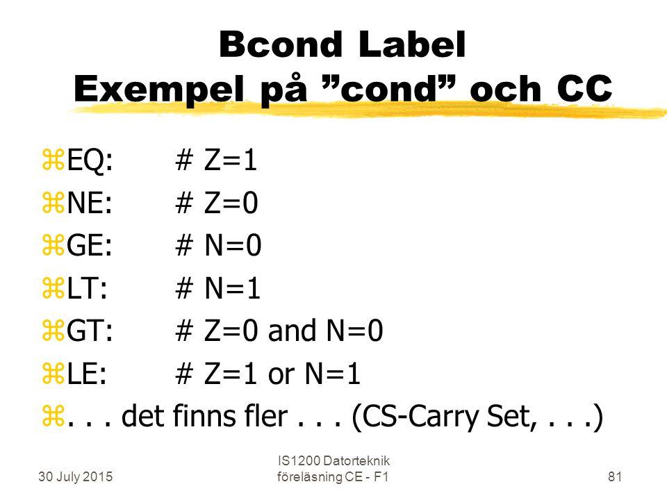 30 July 2015 IS1200 Datorteknik föreläsning CE - F181 Bcond Label Exempel på cond och CC zEQ:# Z=1 zNE: # Z=0 zGE: # N=0 zLT:# N=1 zGT: # Z=0 and N=0 zLE: # Z=1 or N=1 z...