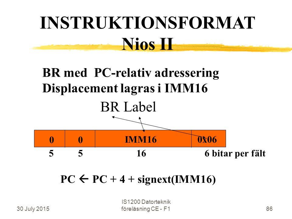30 July 2015 IS1200 Datorteknik föreläsning CE - F186 BR med PC-relativ adressering Displacement lagras i IMM16 BR Label INSTRUKTIONSFORMAT Nios II 5 5 16 6 bitar per fält 0x06 00 IMM16 PC  PC + 4 + signext(IMM16)