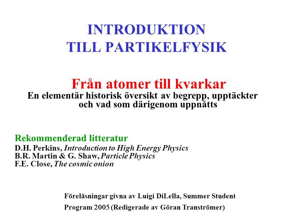 INTRODUKTION TILL PARTIKELFYSIK Från atomer till kvarkar En elementär historisk översikt av begrepp, upptäckter och vad som därigenom uppnåtts Rekomme