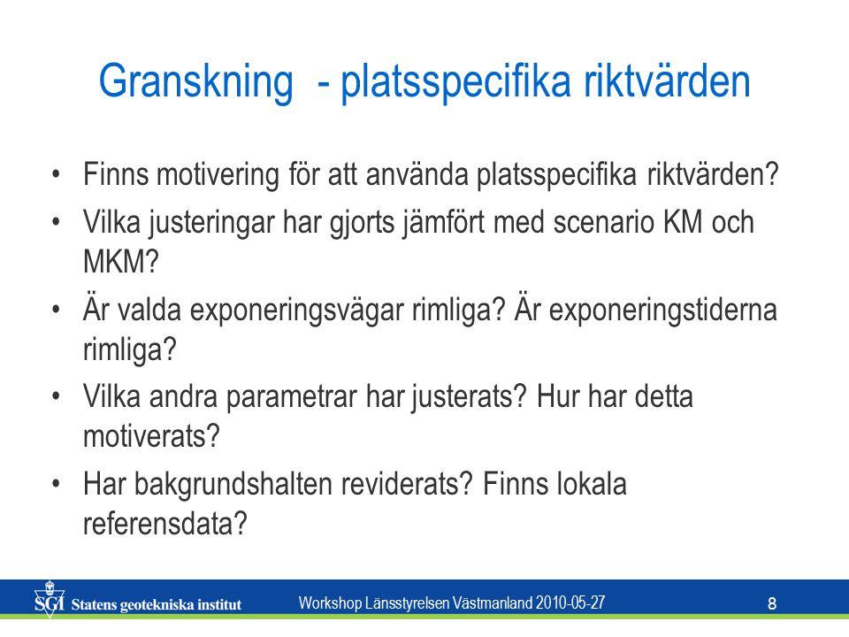 Workshop Länsstyrelsen Västmanland 2010-05-27 8 Granskning - platsspecifika riktvärden Finns motivering för att använda platsspecifika riktvärden.