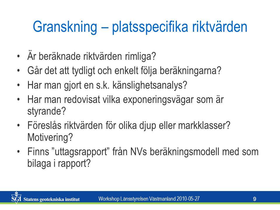 Workshop Länsstyrelsen Västmanland 2010-05-27 9 Granskning – platsspecifika riktvärden Är beräknade riktvärden rimliga.