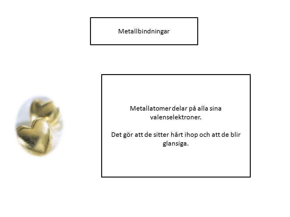 Metallbindningar Metallatomer delar på alla sina valenselektroner. Det gör att de sitter hårt ihop och att de blir glansiga.