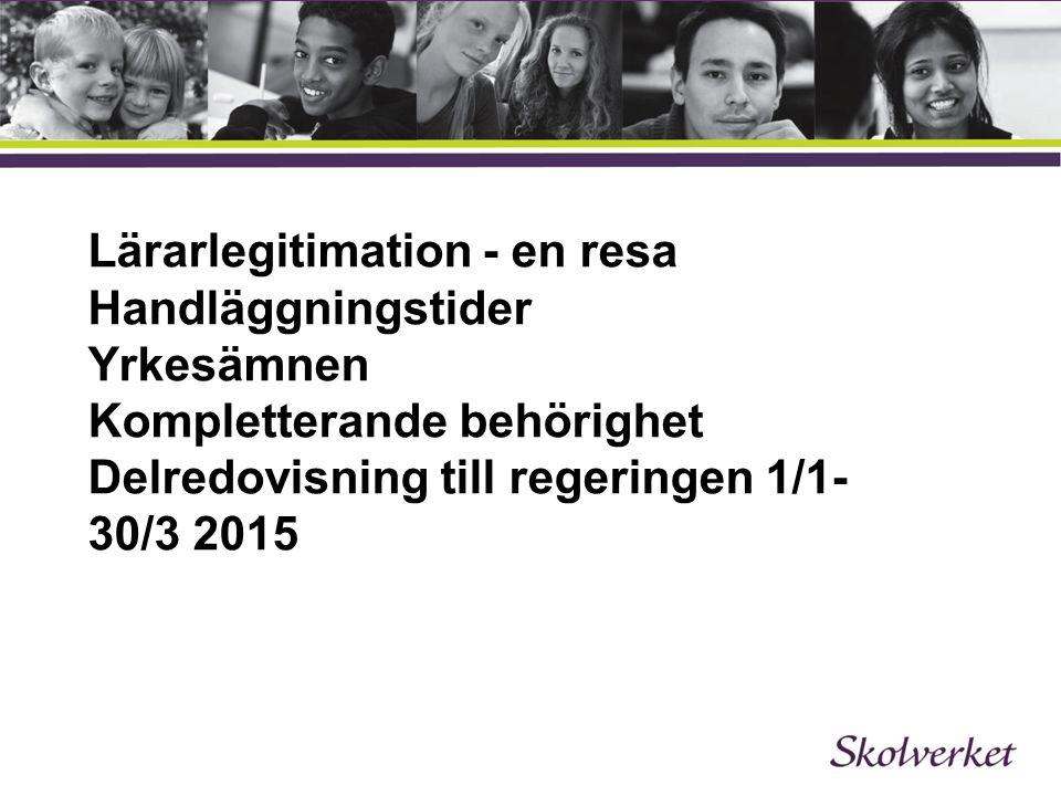 Lärarlegitimation - en resa Handläggningstider Yrkesämnen Kompletterande behörighet Delredovisning till regeringen 1/1- 30/3 2015