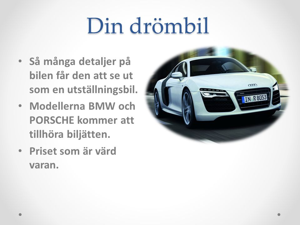 Din drömbil Så många detaljer på bilen får den att se ut som en utställningsbil. Modellerna BMW och PORSCHE kommer att tillhöra biljätten. Priset som
