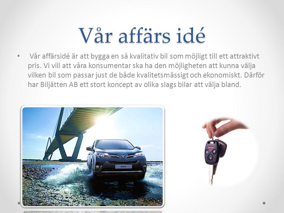 Vår affärs idé Vår affärsidé är att bygga en så kvalitativ bil som möjligt till ett attraktivt pris. Vi vill att våra konsumentar ska ha den möjlighet