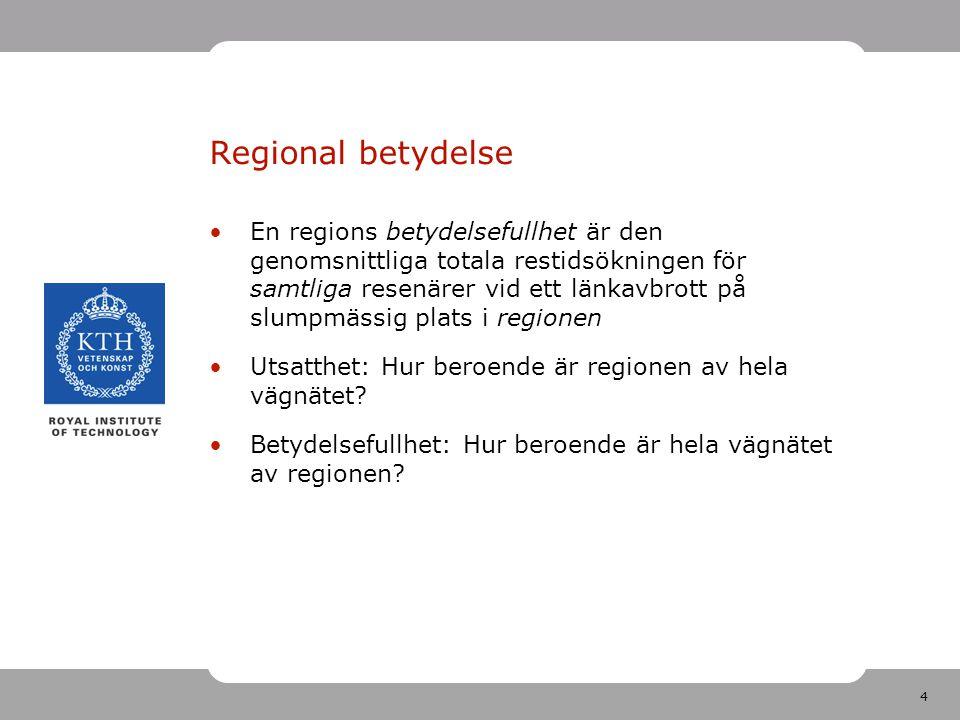 4 Regional betydelse En regions betydelsefullhet är den genomsnittliga totala restidsökningen för samtliga resenärer vid ett länkavbrott på slumpmässig plats i regionen Utsatthet: Hur beroende är regionen av hela vägnätet.