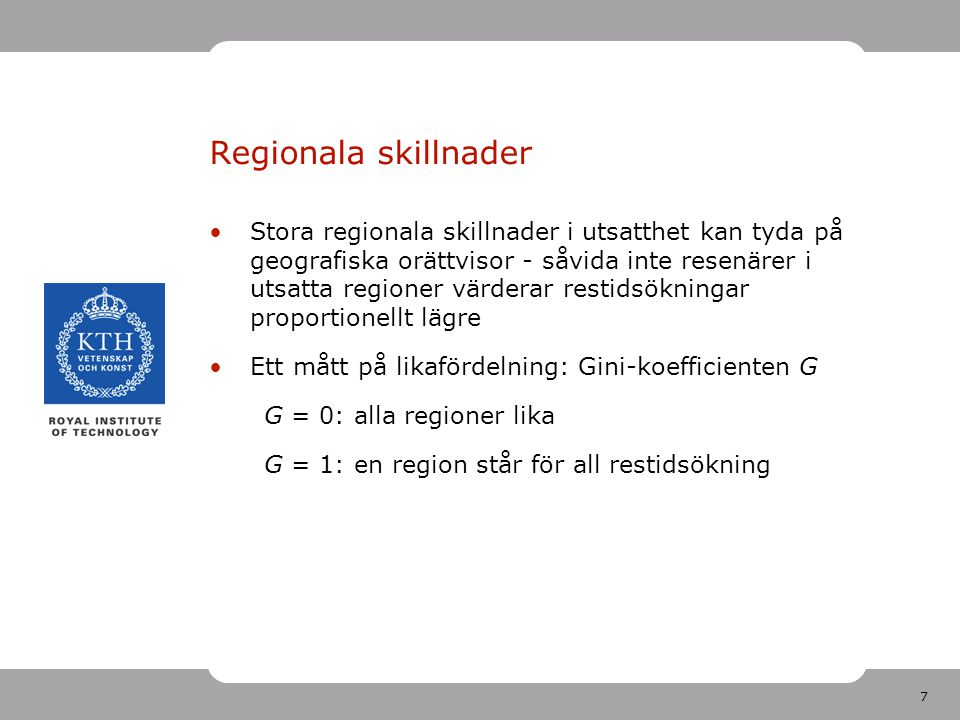 7 Regionala skillnader Stora regionala skillnader i utsatthet kan tyda på geografiska orättvisor - såvida inte resenärer i utsatta regioner värderar restidsökningar proportionellt lägre Ett mått på likafördelning: Gini-koefficienten G G = 0: alla regioner lika G = 1: en region står för all restidsökning