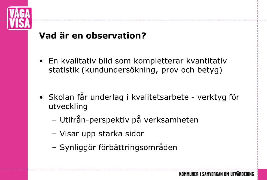 Vad är en observation? En kvalitativ bild som kompletterar kvantitativ statistik (kundundersökning, prov och betyg) Skolan får underlag i kvalitetsarb