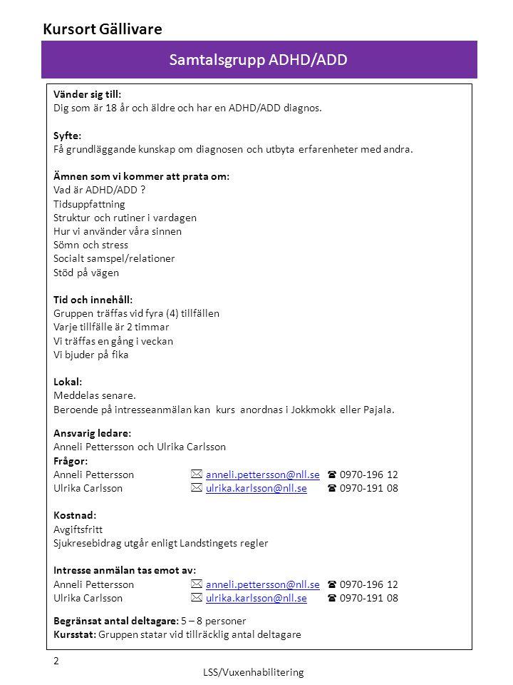 Anmälan till: Kurs:  Samtalsgrupp Autismspektrumtillstånd, AST  Samtalsgrupp för anhöriga om Autismspektrumtillstånd, AST  Samtalsgrupp ADHD/ADD  Samtalsgrupp ADHD/ADD Anhörig  Hållbar anhörig Luleå/Boden  Samtalsgrupp om hälsa Luleå/Boden Kursort:  Luleå  Boden  Piteå  Älvsbyn  Arvidsjaur  Gällivare  Kiruna  Pajala  Jokkmokk Namn: Person nr: Adress: Postnr: Telefon: Mobil nr: E-post: Eventuell allergi: Anmälan till kursort Piteå, Arvidsjaur, Älvsbyn skickas till: LSS Råd och Stöd/Vuxenhabilitering Piteå Älvdals sjukhus Box 715 941 28 Piteå Anmälan till kursort Luleå, Boden skickas till: LSS Råd och Stöd/Vuxenhabilitering Köpmangatan 37 972 33 Luleå Anmälan till kursort Gällivare, Pajala, Jokkmokk skickas till: LSS Råd och Stöd/Vuxenhabilitering Gällivare sjukhus Källgatan 14 982 82 Gällivare Anmälan till kursort Kiruna skickas till: LSS Råd och Stöd/Vuxenhabilitering Kiruna sjukhus Box 805 981 28 Kiruna 13 LSS/Vuxenhabilitering