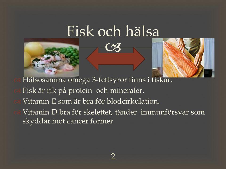   Hälsosamma omega 3-fettsyror finns i fiskar.  Fisk är rik på protein och mineraler.