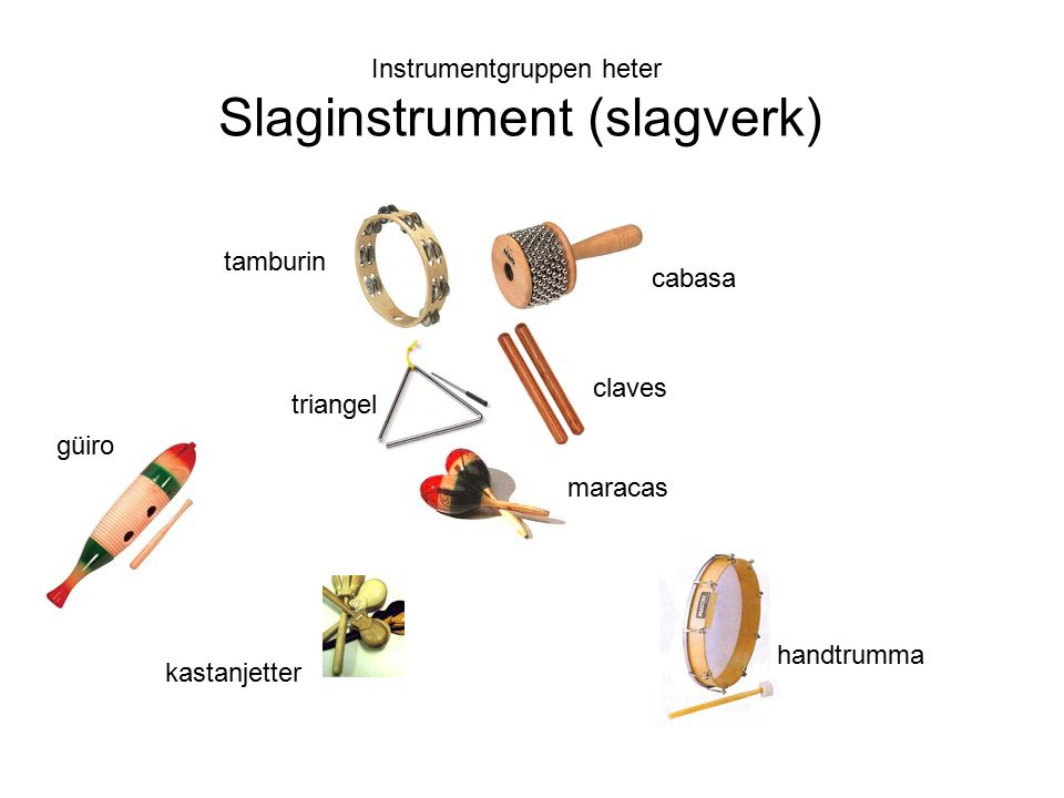 Instrumentgruppen heter Slaginstrument (slagverk) cabasa tamburin claves triangel maracas güiro kastanjetter handtrumma