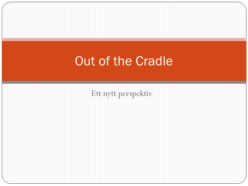 Ett nytt perspektiv Out of the Cradle