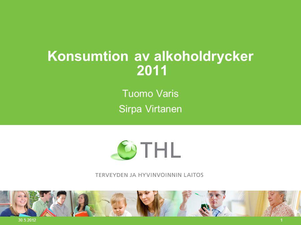 Konsumtion av alkoholdrycker 2011 Tuomo Varis Sirpa Virtanen 30.5.2012 1