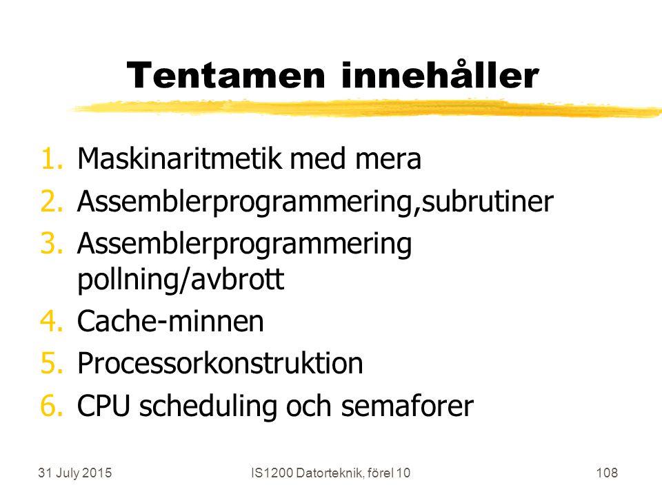 31 July 2015IS1200 Datorteknik, förel 10108 Tentamen innehåller 1.Maskinaritmetik med mera 2.Assemblerprogrammering,subrutiner 3.Assemblerprogrammering pollning/avbrott 4.Cache-minnen 5.Processorkonstruktion 6.CPU scheduling och semaforer