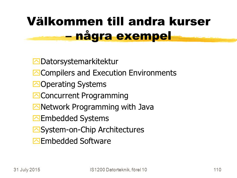 31 July 2015IS1200 Datorteknik, förel 10110 Välkommen till andra kurser – några exempel yDatorsystemarkitektur yCompilers and Execution Environments yOperating Systems yConcurrent Programming yNetwork Programming with Java yEmbedded Systems ySystem-on-Chip Architectures yEmbedded Software