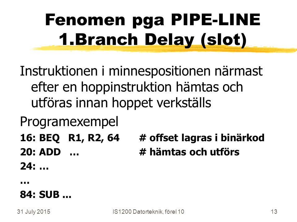 31 July 2015IS1200 Datorteknik, förel 1013 Fenomen pga PIPE-LINE 1.Branch Delay (slot) Instruktionen i minnespositionen närmast efter en hoppinstruktion hämtas och utföras innan hoppet verkställs Programexempel 16: BEQ R1, R2, 64# offset lagras i binärkod 20: ADD …# hämtas och utförs 24: … … 84: SUB...