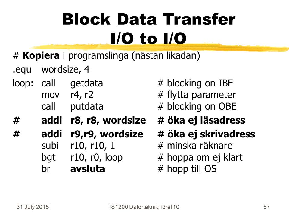 31 July 2015IS1200 Datorteknik, förel 1057 Block Data Transfer I/O to I/O # Kopiera i programslinga (nästan likadan).equwordsize, 4 loop:callgetdata# blocking on IBF movr4, r2# flytta parameter callputdata# blocking on OBE # addir8, r8, wordsize# öka ej läsadress #addir9,r9, wordsize# öka ej skrivadress subir10, r10, 1# minska räknare bgtr10, r0, loop# hoppa om ej klart bravsluta# hopp till OS