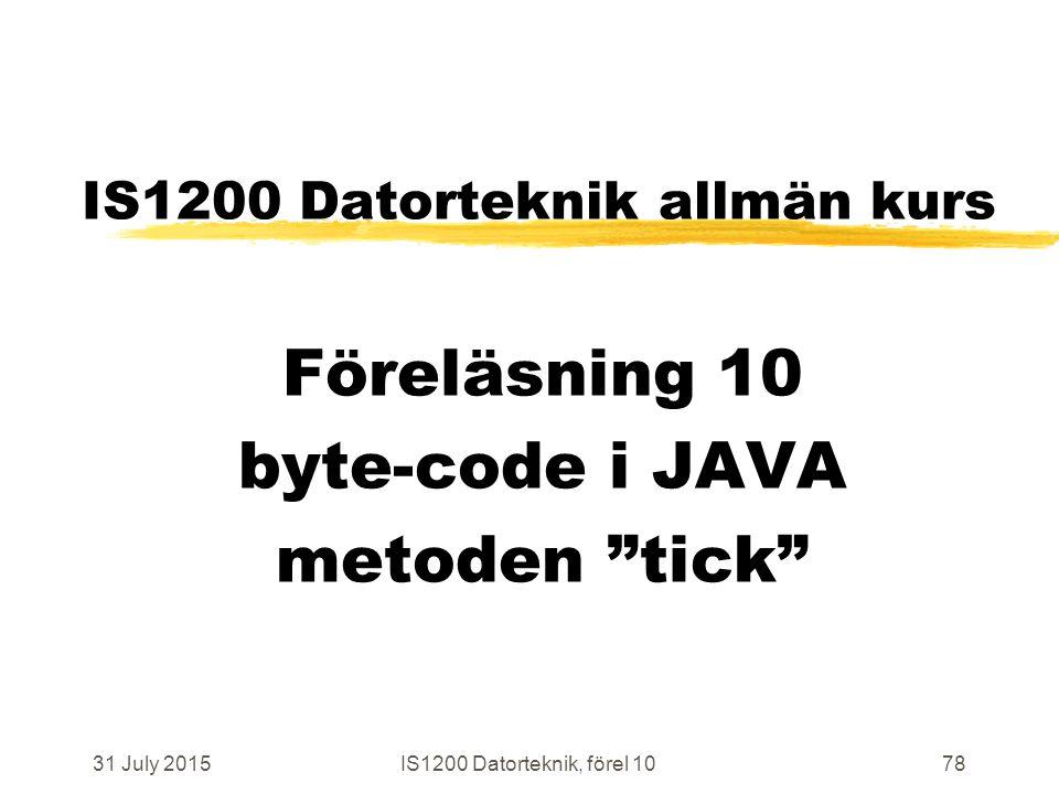 31 July 2015IS1200 Datorteknik, förel 1078 IS1200 Datorteknik allmän kurs Föreläsning 10 byte-code i JAVA metoden tick