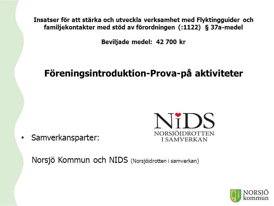 Insatser för att stärka och utveckla verksamhet med Flyktingguider och familjekontakter med stöd av förordningen (:1122) § 37a-medel Beviljade medel: 42 700 kr Föreningsintroduktion-Prova-på aktiviteter Samverkansparter: Norsjö Kommun och NIDS (Norsjöidrotten i samverkan)