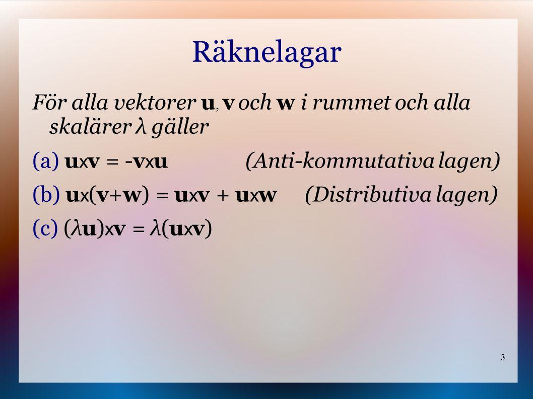 3 Räknelagar För alla vektorer u, v och w i rummet och alla skalärer λ gäller (a) u x v = -v x u (Anti-kommutativa lagen) (b) u x (v+w) = u x v + u x