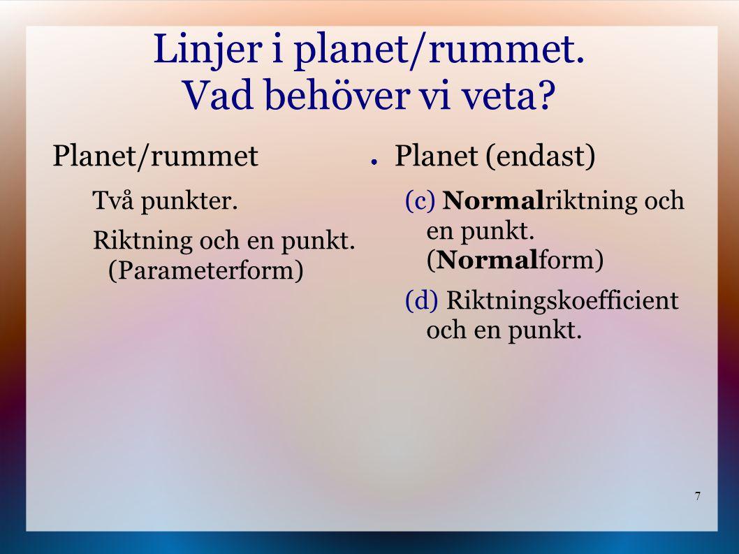 7 Linjer i planet/rummet. Vad behöver vi veta? ● Planet (endast) (c) Normalriktning och en punkt. (Normalform) (d) Riktningskoefficient och en punkt.