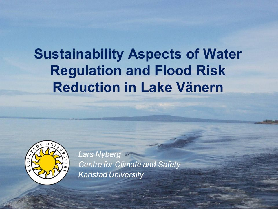 Sustainability Aspects of Water Regulation and Flood Risk Reduction in Lake Vänern Lars Nyberg Centre for Climate and Safety Karlstad University