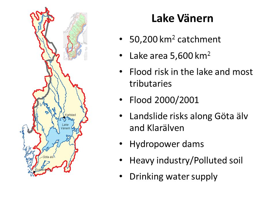50,200 km 2 catchment Lake area 5,600 km 2 Flood risk in the lake and most tributaries Flood 2000/2001 Landslide risks along Göta älv and Klarälven Hydropower dams Heavy industry/Polluted soil Drinking water supply Lake Vänern