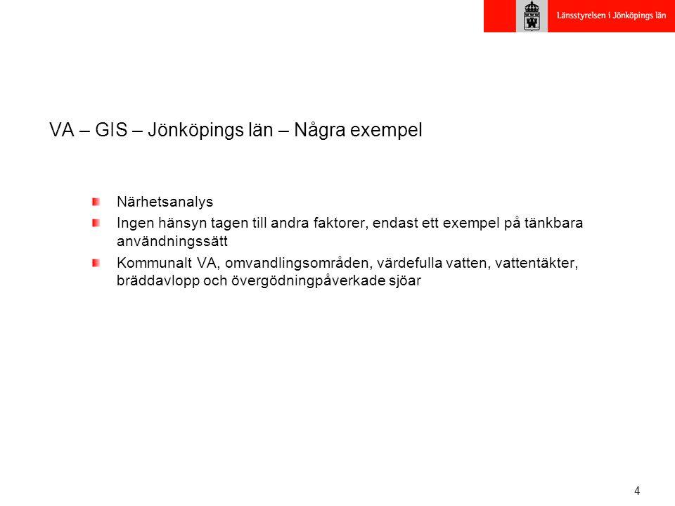 4 VA – GIS – Jönköpings län – Några exempel Närhetsanalys Ingen hänsyn tagen till andra faktorer, endast ett exempel på tänkbara användningssätt Kommunalt VA, omvandlingsområden, värdefulla vatten, vattentäkter, bräddavlopp och övergödningpåverkade sjöar