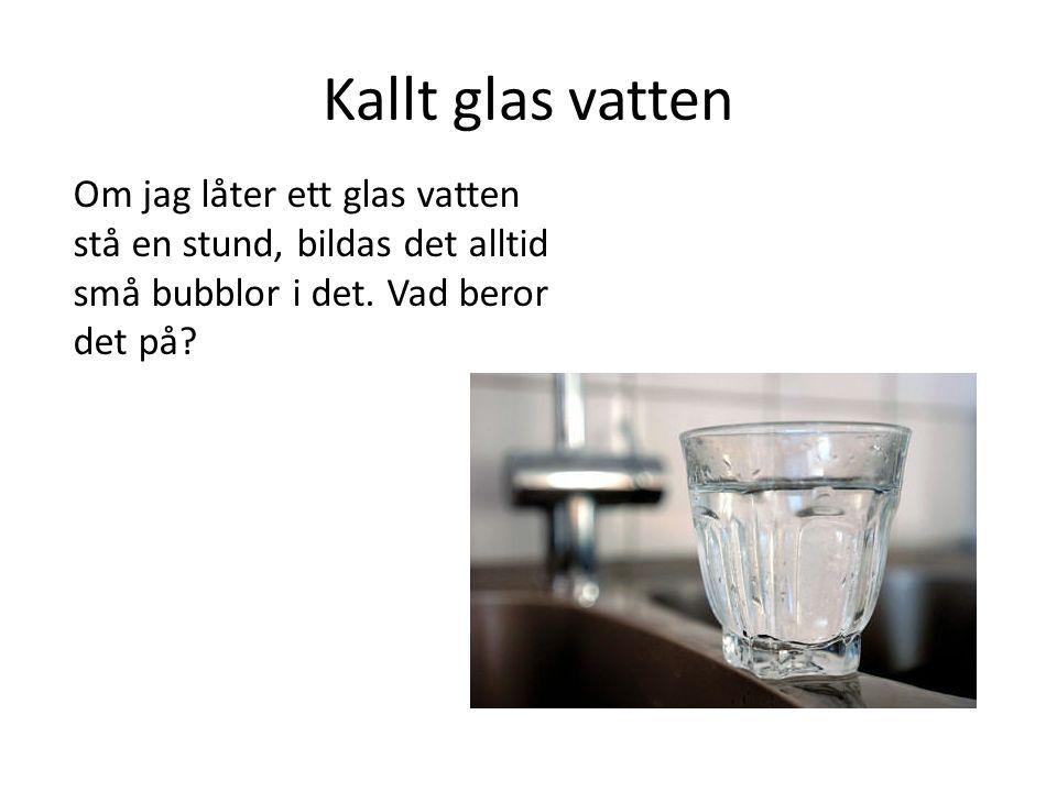 Kallt glas vatten Om jag låter ett glas vatten stå en stund, bildas det alltid små bubblor i det.