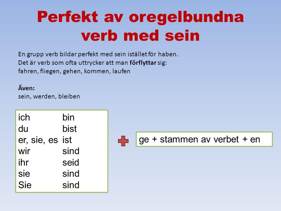 Perfekt av oregelbundna verb ichhabe du hast er, sie, es hat wirhaben ihrhabt siehaben Siehaben ge + stammen av verbet + en Tänk på: 1.slutar på –en 2.får ofta vokalväxling 3.måste plugga in eller slå upp