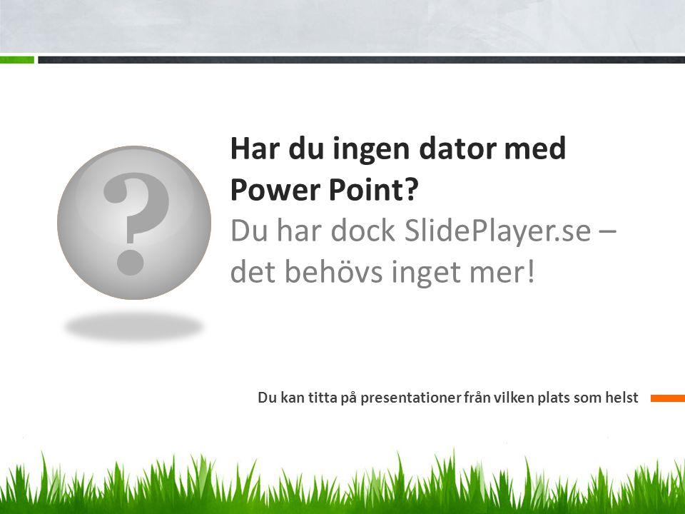 ? Har du ingen dator med Power Point? Du har dock SlidePlayer.se – det behövs inget mer! Du kan titta på presentationer från vilken plats som helst