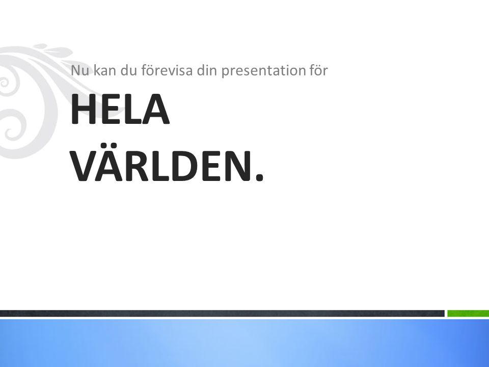 Nu kan du förevisa din presentation för HELA VÄRLDEN.
