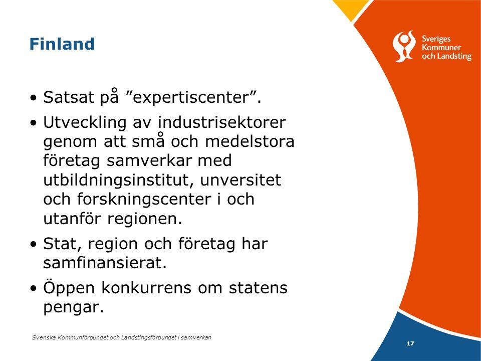 """Svenska Kommunförbundet och Landstingsförbundet i samverkan 17 Finland •Satsat på """"expertiscenter"""". •Utveckling av industrisektorer genom att små och"""