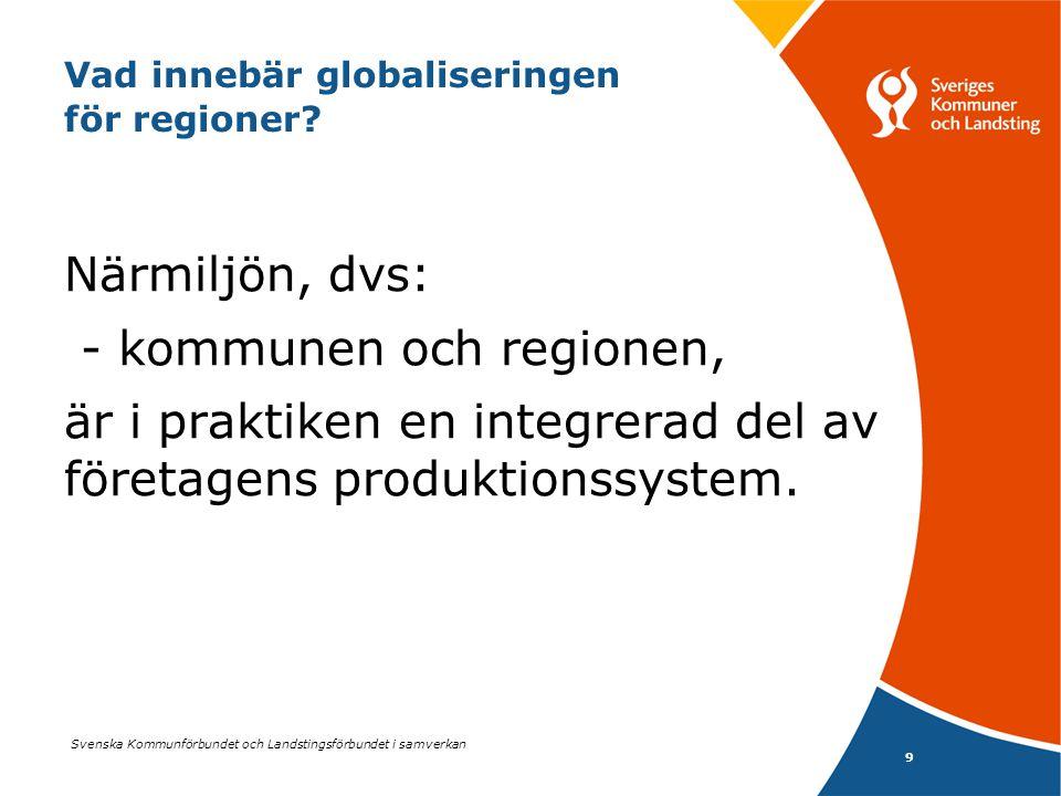 Svenska Kommunförbundet och Landstingsförbundet i samverkan 9 Vad innebär globaliseringen för regioner? Närmiljön, dvs: - kommunen och regionen, är i