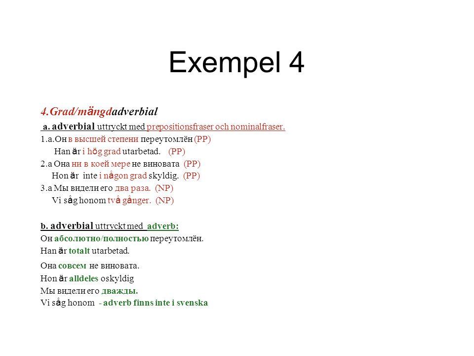 Exempel 4 4.Grad/m ä ngdadverbial a. adverbial uttryckt med prepositionsfraser och nominalfraser. 1.a.Он в высшей степени переутомлён (PP) Han ä r i h