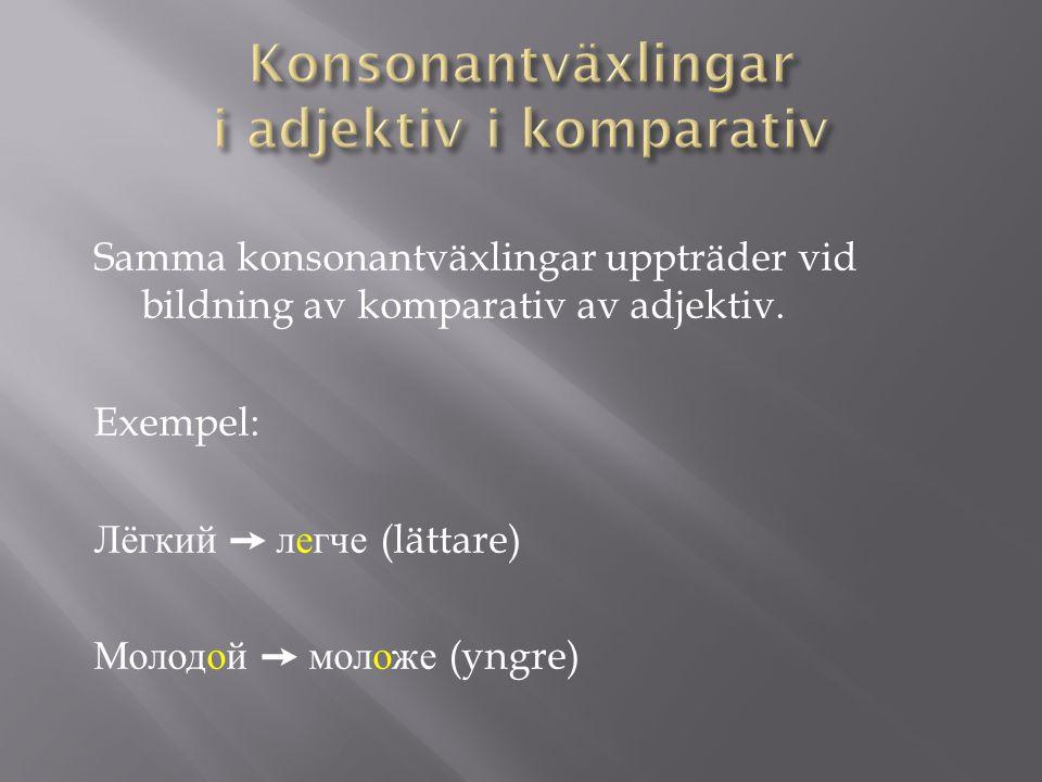 Samma konsonantväxlingar uppträder vid bildning av komparativ av adjektiv.