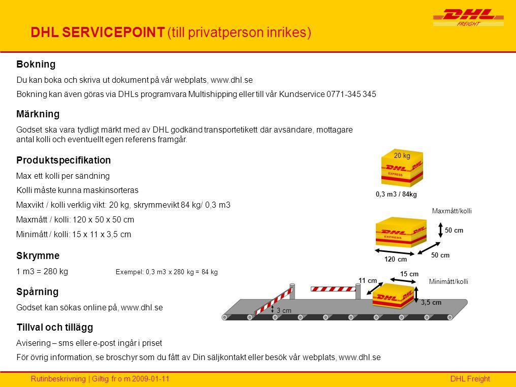 DHL FreightRutinbeskrivning | Giltig fr o m 2009-01-11 DHL PAKET (inrikes) Max: 150 kg Max: 35 kg Längd 150 cm Höjd 50 cm Bredd 50 cm 3 cm 3,5 cm 15 cm 11 cm Bokning Du kan boka och skriva ut dokument på www.dhl.se Bokning kan även göras via DHLs programvara Multishipping eller till vår Kundservice på telefon 0771-345 345 Produktspecifikation Maxvikt: 35 kg / kolli verklig vikt, 150 kg / sändning (0,53 m3) Maxmått / kolli: 150 x 50 x 50 cm (0,38m3) Minimått / kolli: 15 x 11 x 3,5 cm Skrymme 1 m3 = 280 kg längd x bredd x höjd = m3 x 280 kg = fraktdragande vikt Spårning Godset kan sökas online på www.dhl.se eller ring vår kundservice 0771-345 345 Tillval och tillägg Se broschyr som du fått av Din säljkontakt eller besök vår webplats, www.dhl.se Märkning Godset ska vara tydligt märkt med av DHL godkänd transportetikett där avsändare, mottagare antal kolli och eventuellt egen referens framgår.