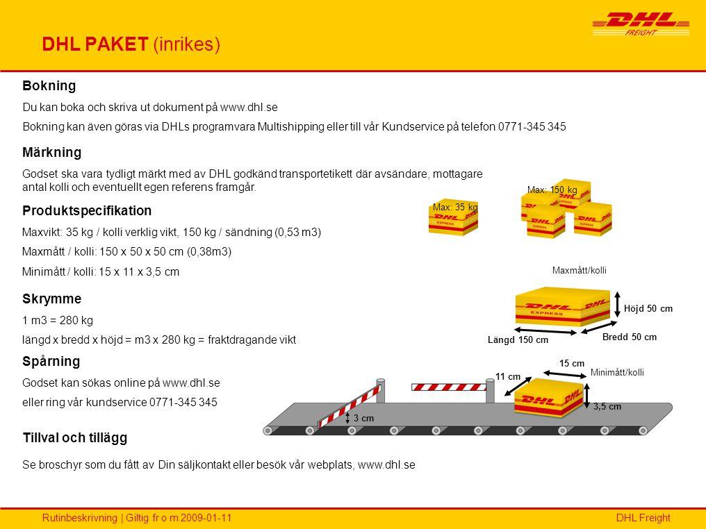 DHL FreightRutinbeskrivning | Giltig fr o m 2009-01-11 DHL PAKET (inrikes) Max: 150 kg Max: 35 kg Längd 150 cm Höjd 50 cm Bredd 50 cm 3 cm 3,5 cm 15 c