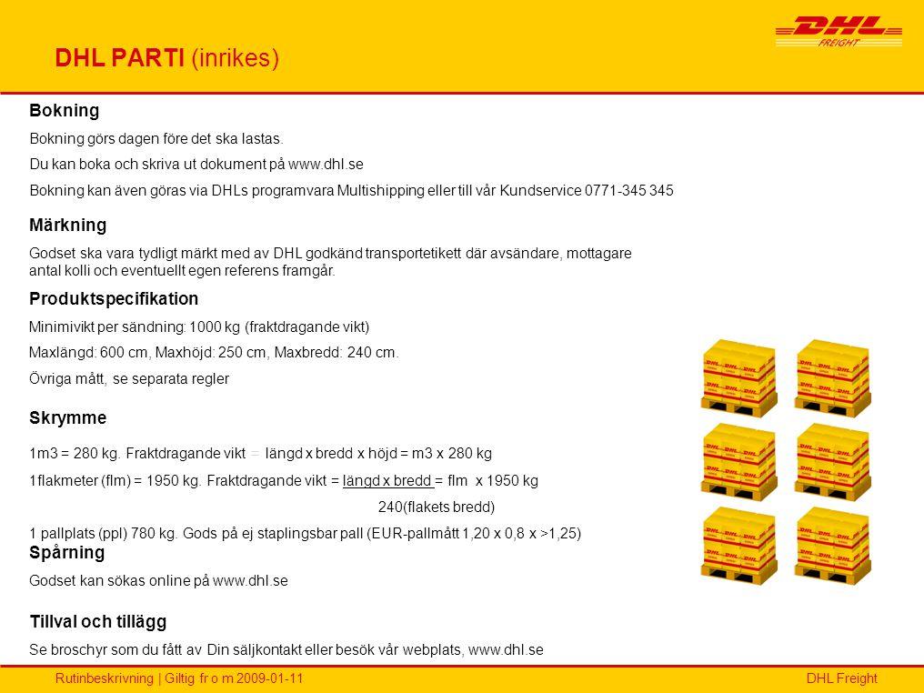 DHL FreightRutinbeskrivning | Giltig fr o m 2009-01-11 DHL PARTI (inrikes) Bokning Bokning görs dagen före det ska lastas. Du kan boka och skriva ut d