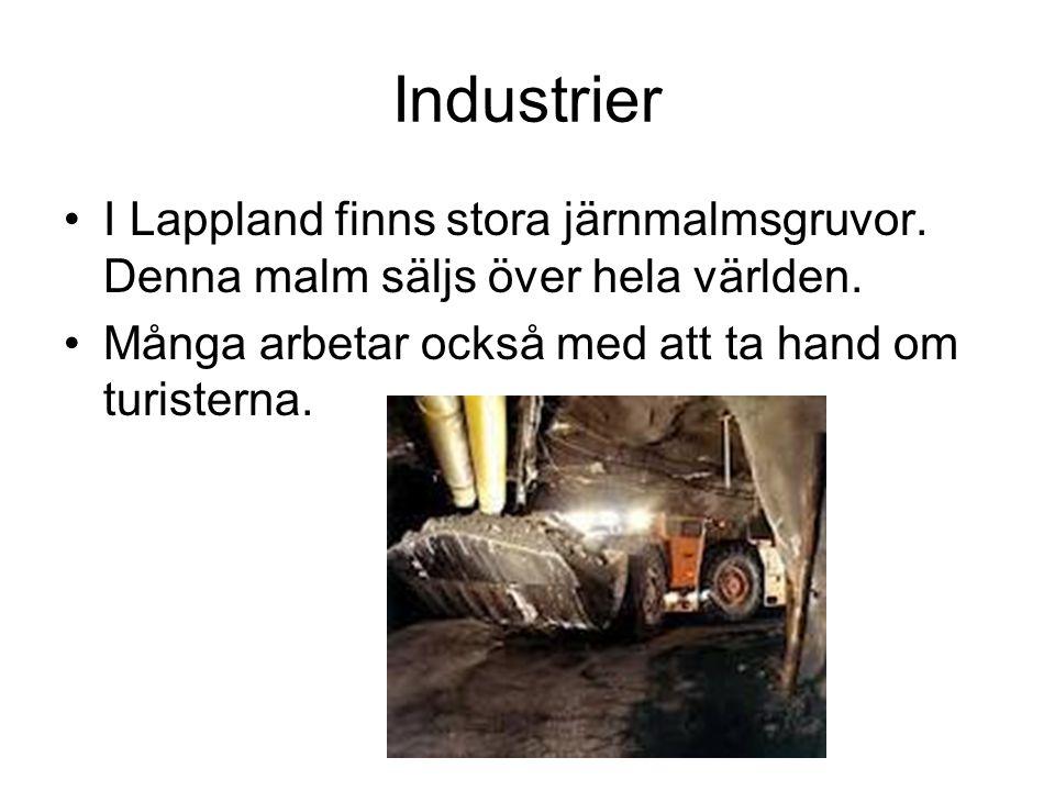 Industrier •I Lappland finns stora järnmalmsgruvor. Denna malm säljs över hela världen. •Många arbetar också med att ta hand om turisterna.