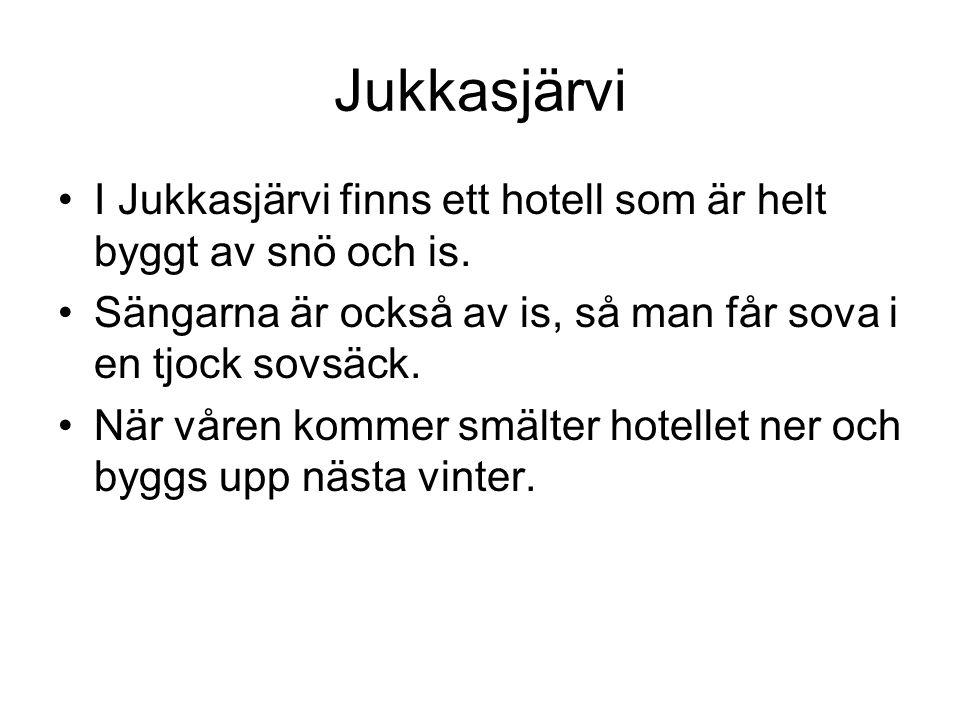 •I Jukkasjärvi finns ett hotell som är helt byggt av snö och is. •Sängarna är också av is, så man får sova i en tjock sovsäck. •När våren kommer smält