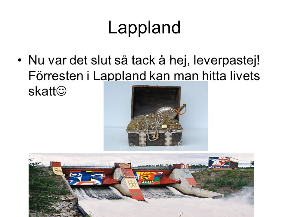 Lappland •Nu var det slut så tack å hej, leverpastej! Förresten i Lappland kan man hitta livets skatt 