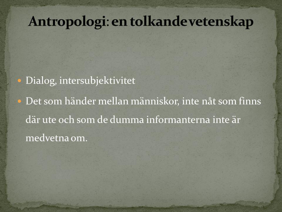  Dialog, intersubjektivitet  Det som händer mellan människor, inte nåt som finns där ute och som de dumma informanterna inte är medvetna om.